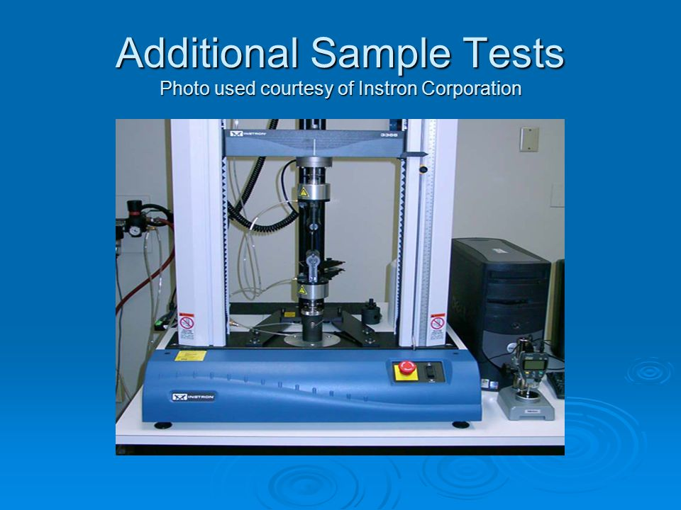 Additional Sample Tests Photo used courtesy of Instron Corporation