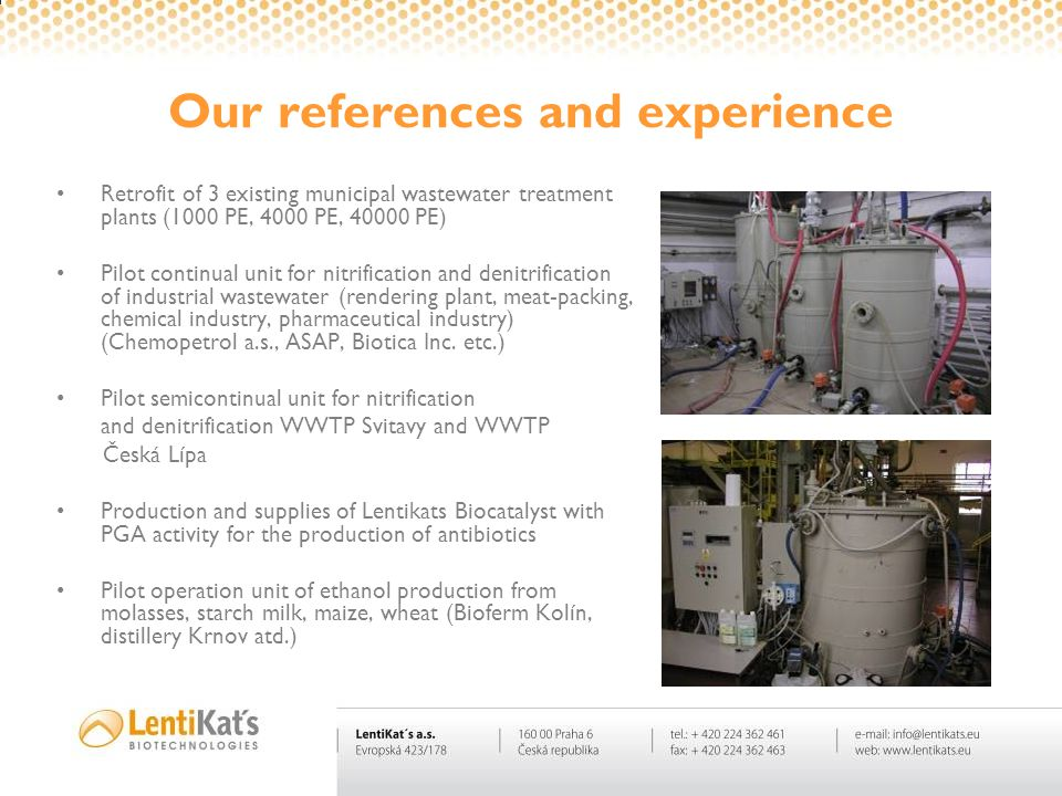 Our references and experience Retrofit of 3 existing municipal wastewater treatment plants (1000 PE, 4000 PE, 40000 PE) Pilot continual unit for nitri