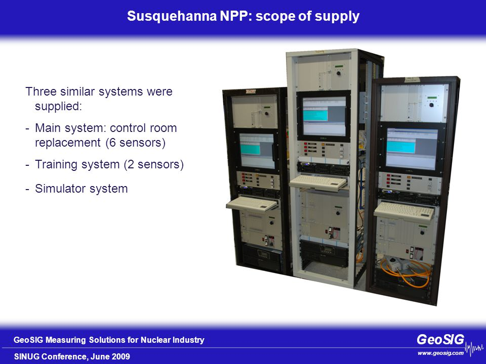 SINUG Conference, June 2009 GeoSIG Measuring Solutions for Nuclear Industry www.geosig.com Susquehanna NPP: scope of supply Three similar systems were supplied: -Main system: control room replacement (6 sensors) -Training system (2 sensors) -Simulator system