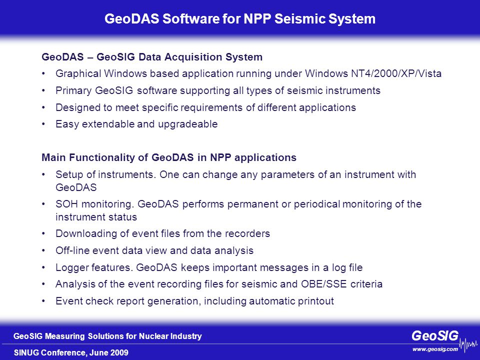 SINUG Conference, June 2009 GeoSIG Measuring Solutions for Nuclear Industry www.geosig.com Wait for some seconds before slide transition GeoDAS Software for NPP Seismic System GeoDAS – GeoSIG Data Acquisition System Graphical Windows based application running under Windows NT4/2000/XP/Vista Primary GeoSIG software supporting all types of seismic instruments Designed to meet specific requirements of different applications Easy extendable and upgradeable Main Functionality of GeoDAS in NPP applications Setup of instruments.