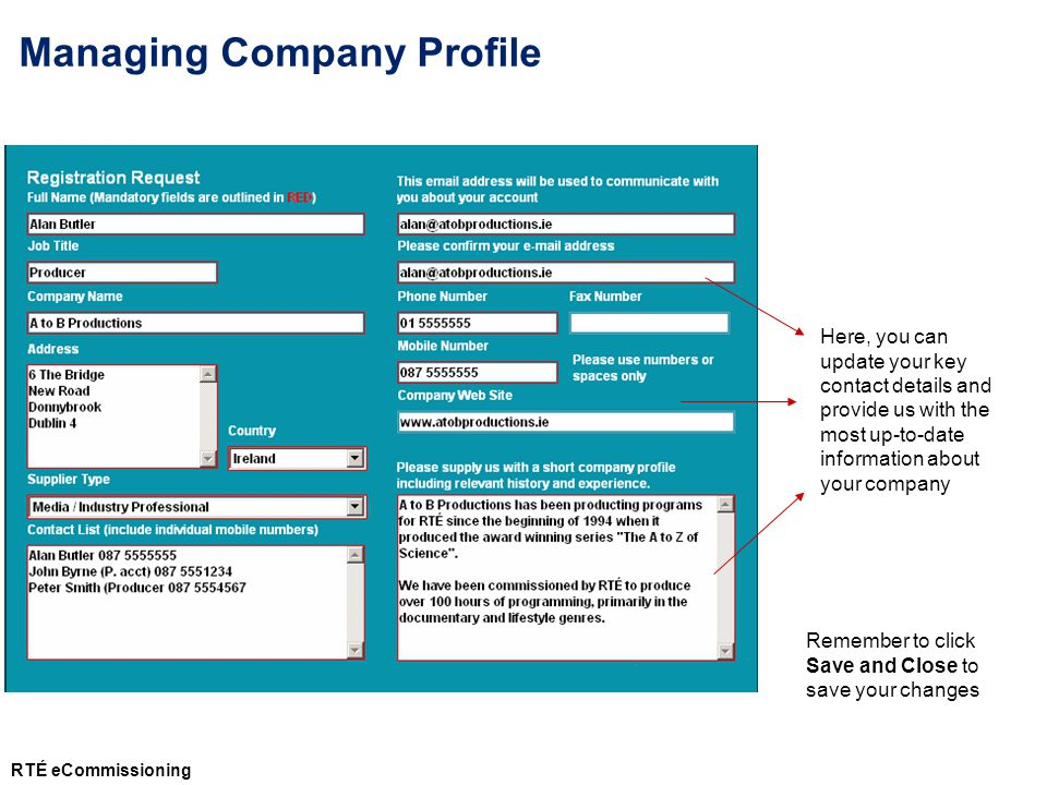 Remember to click Save and Close to save your changes Here, you can update your key contact details and provide us with the most up-to-date information about your company Managing Company Profile RTÉ eCommissioning