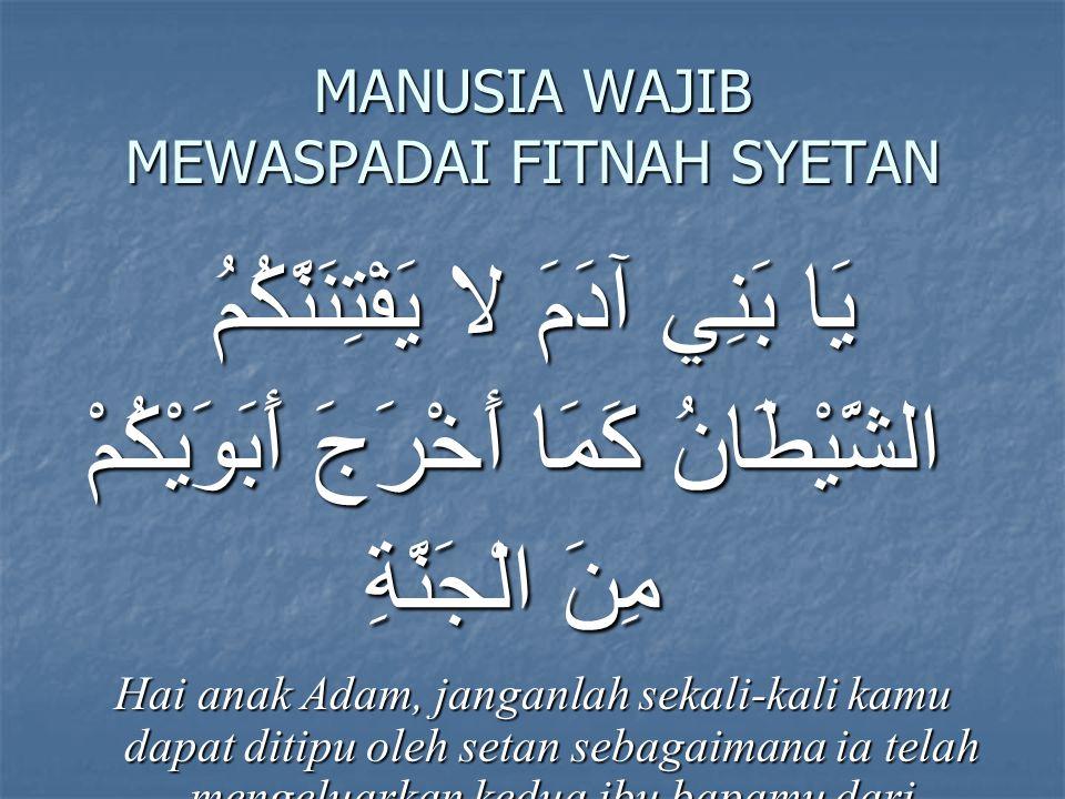MANUSIA WAJIB MEWASPADAI FITNAH SYETAN يَا بَنِي آدَمَ لا يَفْتِنَنَّكُمُ الشَّيْطَانُ كَمَا أَخْرَجَ أَبَوَيْكُمْ مِنَ الْجَنَّةِ Hai anak Adam, janganlah sekali-kali kamu dapat ditipu oleh setan sebagaimana ia telah mengeluarkan kedua ibu bapamu dari surga.(QS Al-A'raaf 27)