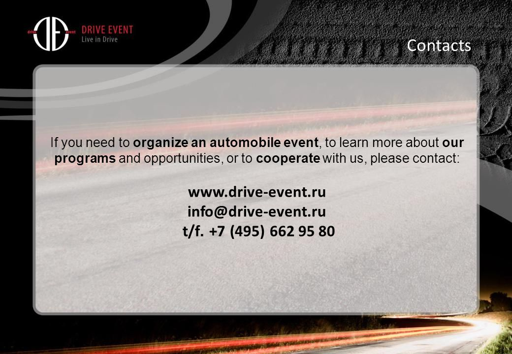 If you need to organize an automobile event, to learn more about our programs and opportunities, or to cooperate with us, please contact: www.drive-event.ru info@drive-event.ru t/f.