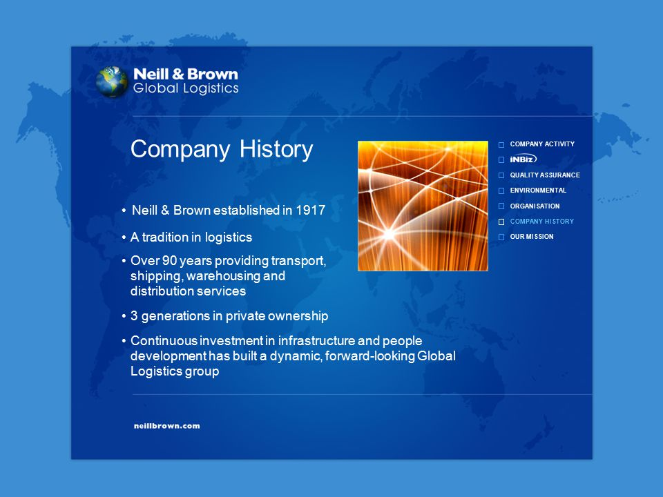COMPANY ACTIVITY QUALITY ASSURANCE ENVIRONMENTAL ORGANISATION COMPANY HISTORY OUR MISSION Continuous investment in infrastructure and people development has built a dynamic, forward-looking Global Logistics group Over 90 years providing transport, shipping, warehousing and distribution services 3 generations in private ownership A tradition in logistics Company History Neill & Brown established in 1917