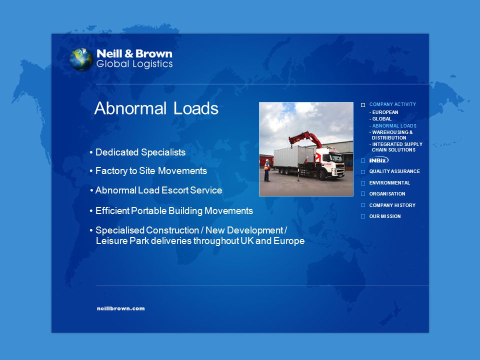 COMPANY ACTIVITY QUALITY ASSURANCE ENVIRONMENTAL ORGANISATION COMPANY HISTORY OUR MISSION - EUROPEAN - GLOBAL - ABNORMAL LOADS - WAREHOUSING & DISTRIBUTION - INTEGRATED SUPPLY CHAIN SOLUTIONS Specialised Construction / New Development / Leisure Park deliveries throughout UK and Europe Dedicated Specialists Efficient Portable Building Movements Factory to Site Movements Abnormal Load Escort Service Abnormal Loads