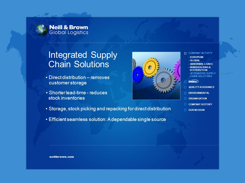COMPANY ACTIVITY QUALITY ASSURANCE ENVIRONMENTAL ORGANISATION COMPANY HISTORY OUR MISSION - EUROPEAN - GLOBAL - ABNORMAL LOADS - WAREHOUSING & DISTRIBUTION - INTEGRATED SUPPLY CHAIN SOLUTIONS Direct distribution – removes customer storage Shorter lead-time - reduces stock inventories Storage, stock picking and repacking for direct distribution Efficient seamless solution: A dependable single source Integrated Supply Chain Solutions