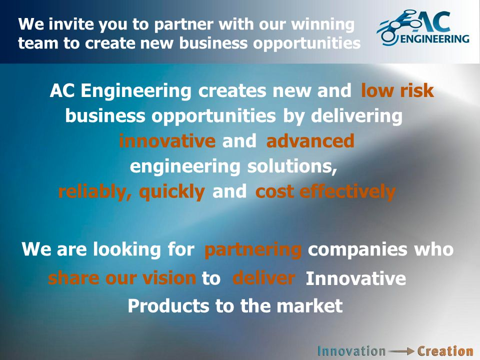 We invite you to partner with our winning team to create new business opportunities reliably, quickly cost effectively Products to the market AC Engineering creates new andlow risk business opportunities by delivering innovative and advanced engineering solutions, We are looking forpartneringcompanies who and share our vision to deliver Innovative