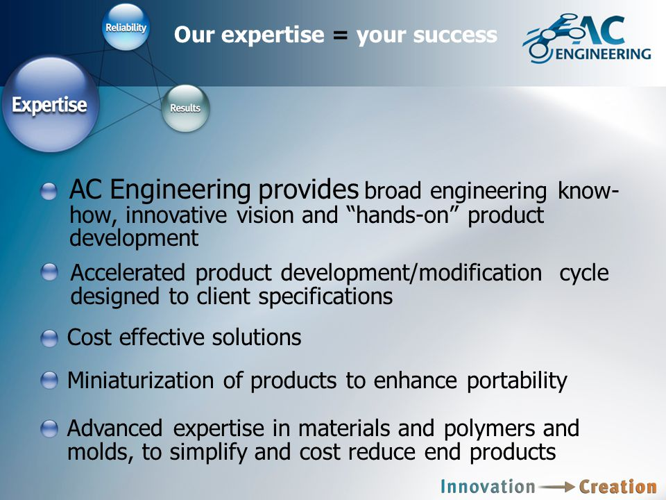 Our expertise = your success AC Engineering provides broad engineering know- how, innovative vision and hands-on product development Accelerated product development/modification cycle designed to client specifications Cost effective solutions Miniaturization of products to enhance portability Advanced expertise in materials and polymers and molds, to simplify and cost reduce end products