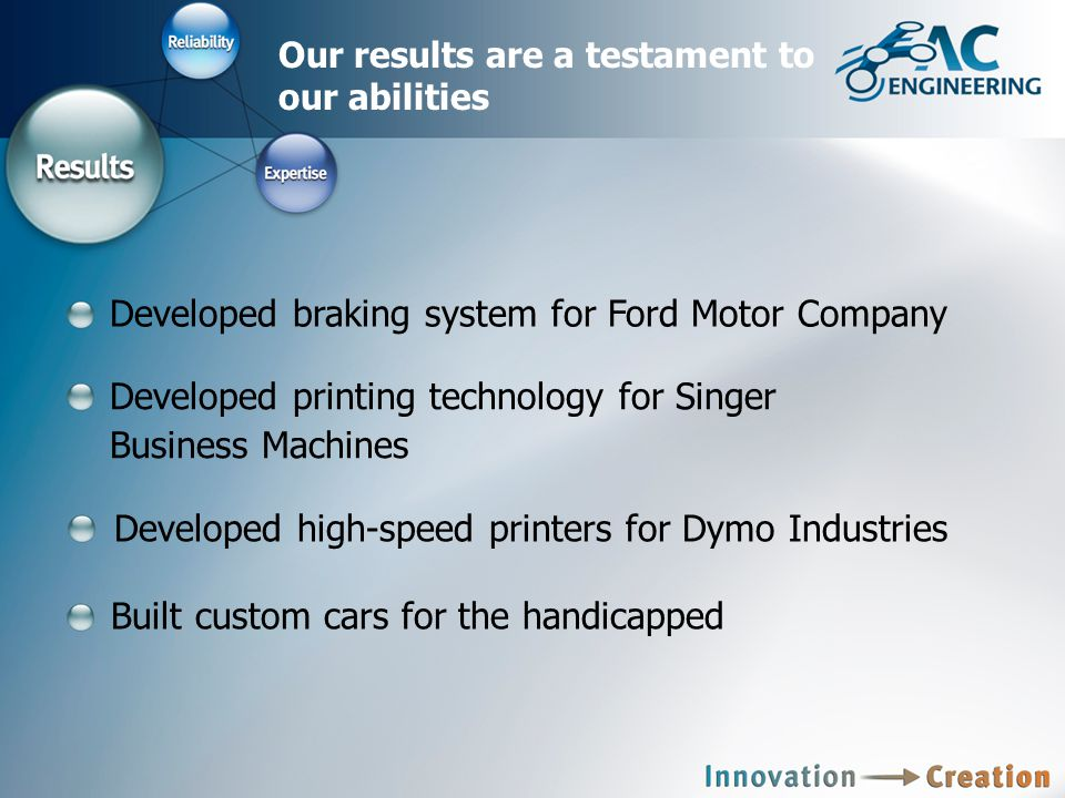 Our results are a testament to our abilities Developed braking system for Ford Motor Company Developed printing technology for Singer Business Machines Developed high-speed printers for Dymo Industries Built custom cars for the handicapped