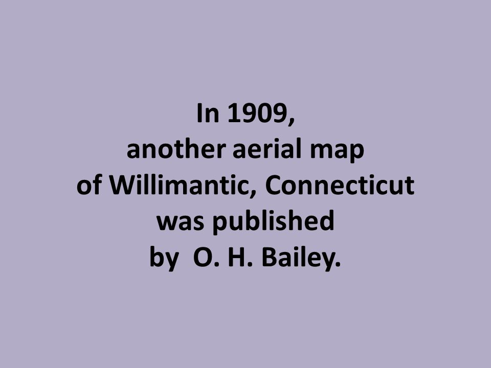 In 1909, another aerial map of Willimantic, Connecticut was published by O. H. Bailey.