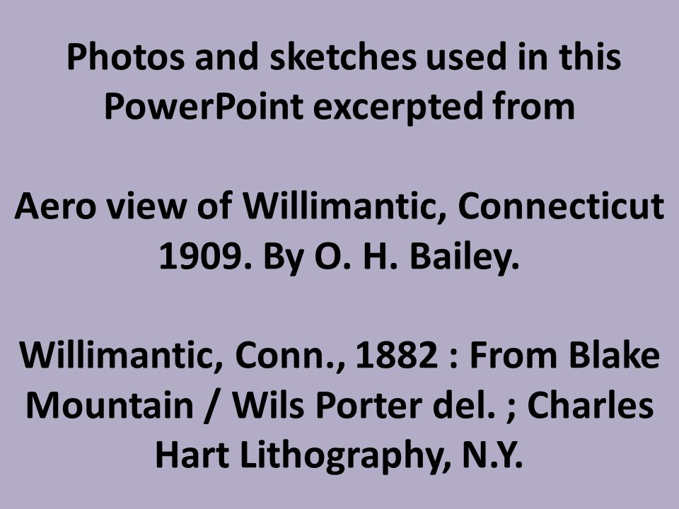 Photos and sketches used in this PowerPoint excerpted from Aero view of Willimantic, Connecticut 1909. By O. H. Bailey. Willimantic, Conn., 1882 : Fro