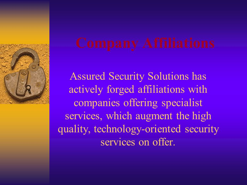 Company Affiliations Assured Security Solutions has actively forged affiliations with companies offering specialist services, which augment the high quality, technology-oriented security services on offer.