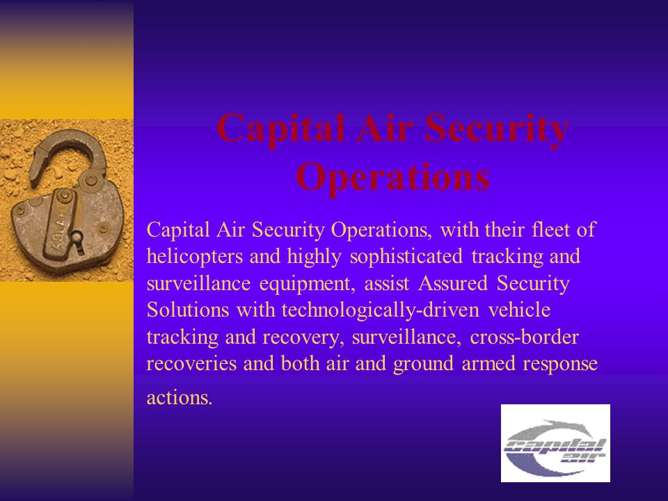 Capital Air Security Operations Capital Air Security Operations, with their fleet of helicopters and highly sophisticated tracking and surveillance equipment, assist Assured Security Solutions with technologically-driven vehicle tracking and recovery, surveillance, cross-border recoveries and both air and ground armed response actions.