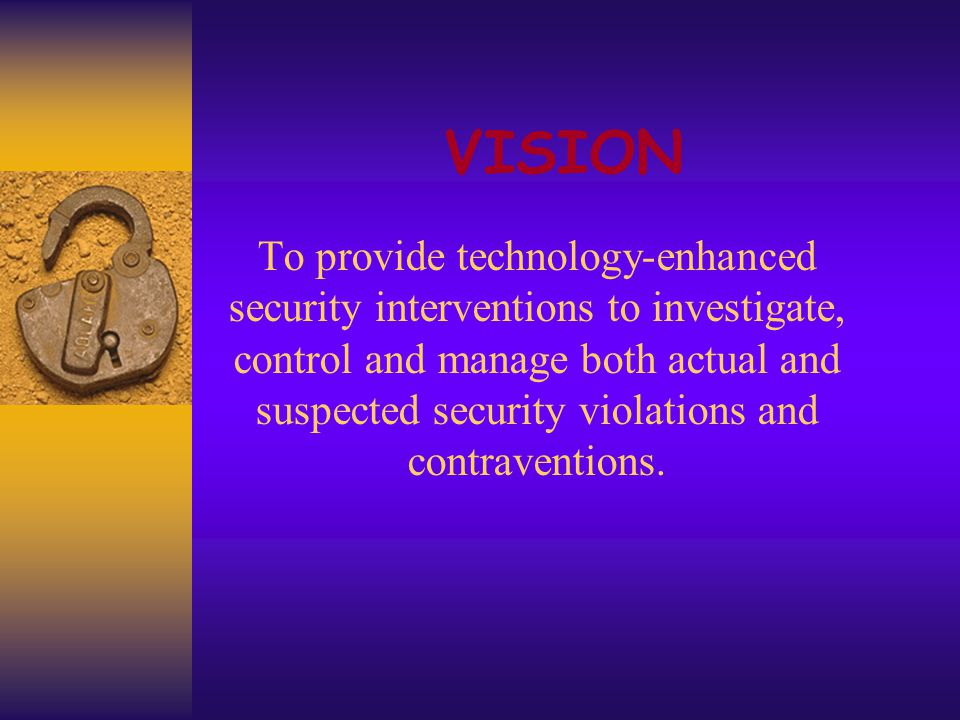 VISION To provide technology-enhanced security interventions to investigate, control and manage both actual and suspected security violations and contraventions.
