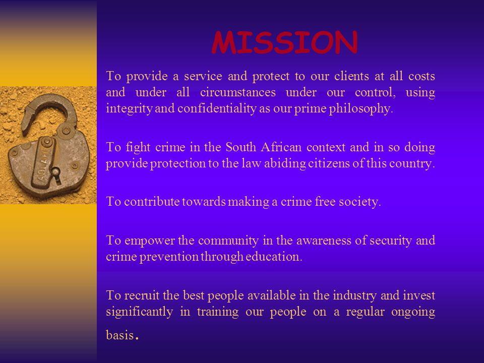 MISSION To provide a service and protect to our clients at all costs and under all circumstances under our control, using integrity and confidentiality as our prime philosophy.