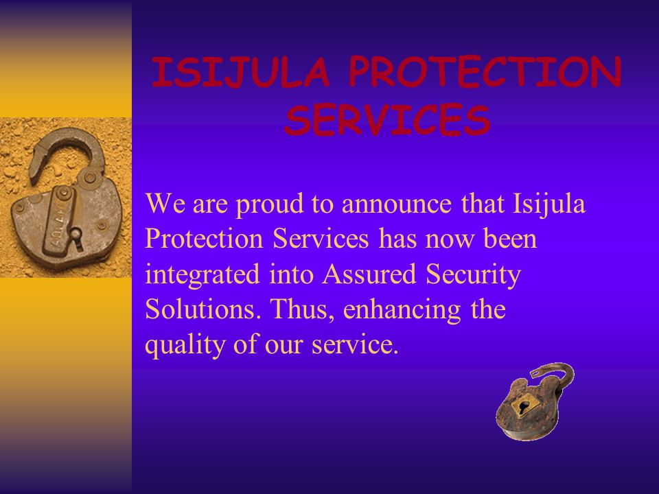 ISIJULA PROTECTION SERVICES We are proud to announce that Isijula Protection Services has now been integrated into Assured Security Solutions.