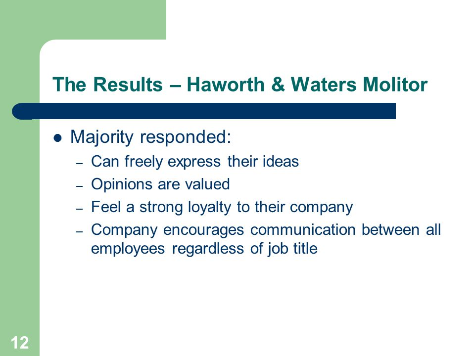 12 The Results – Haworth & Waters Molitor Majority responded: – Can freely express their ideas – Opinions are valued – Feel a strong loyalty to their company – Company encourages communication between all employees regardless of job title