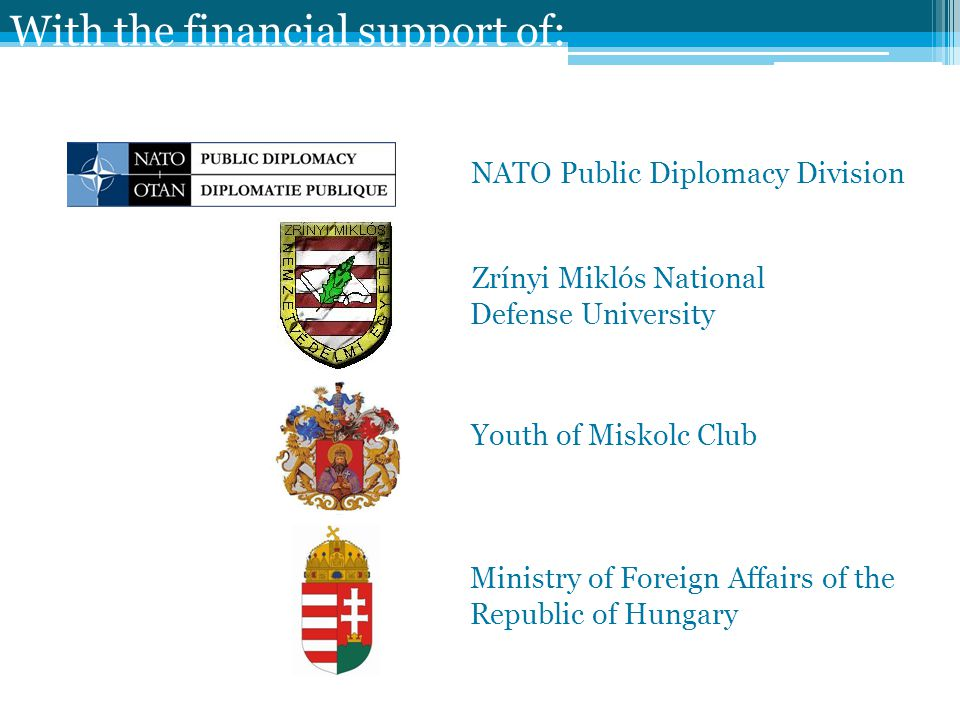 With the financial support of: NATO Public Diplomacy Division Zrínyi Miklós National Defense University Youth of Miskolc Club Ministry of Foreign Affairs of the Republic of Hungary