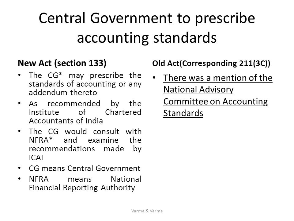 Central Government to prescribe accounting standards New Act (section 133) The CG* may prescribe the standards of accounting or any addendum thereto A