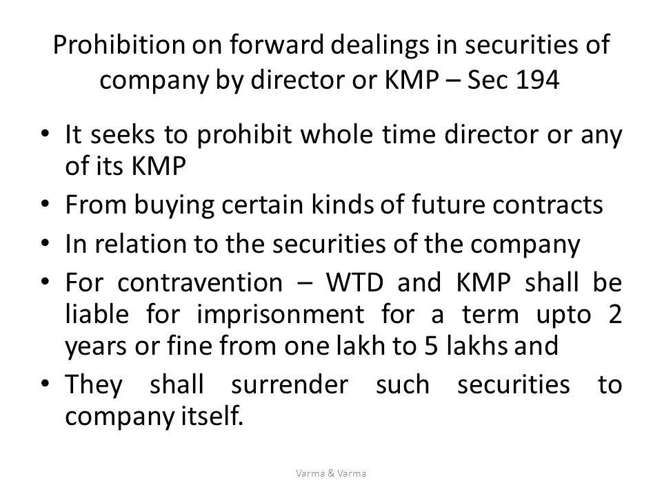 Prohibition on forward dealings in securities of company by director or KMP – Sec 194 It seeks to prohibit whole time director or any of its KMP From
