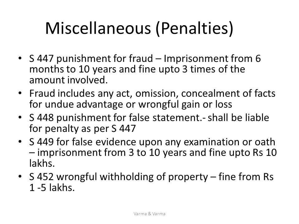 Miscellaneous (Penalties) S 447 punishment for fraud – Imprisonment from 6 months to 10 years and fine upto 3 times of the amount involved. Fraud incl