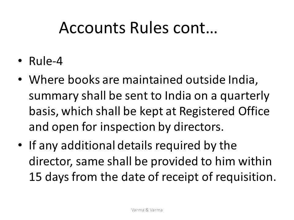 Accounts Rules cont… Rule-4 Where books are maintained outside India, summary shall be sent to India on a quarterly basis, which shall be kept at Regi