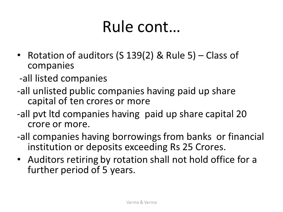 Rule cont… Rotation of auditors (S 139(2) & Rule 5) – Class of companies -all listed companies -all unlisted public companies having paid up share cap
