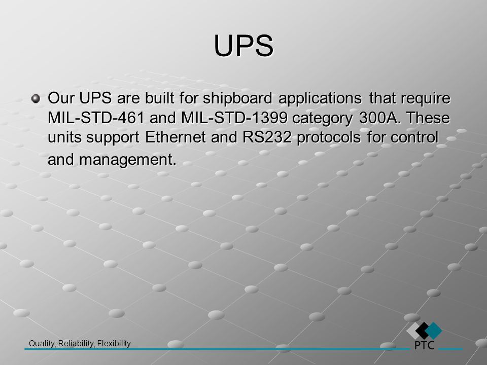 Quality, Reliability, Flexibility UPS Our UPS are built for shipboard applications that require MIL-STD-461 and MIL-STD-1399 category 300A. These unit