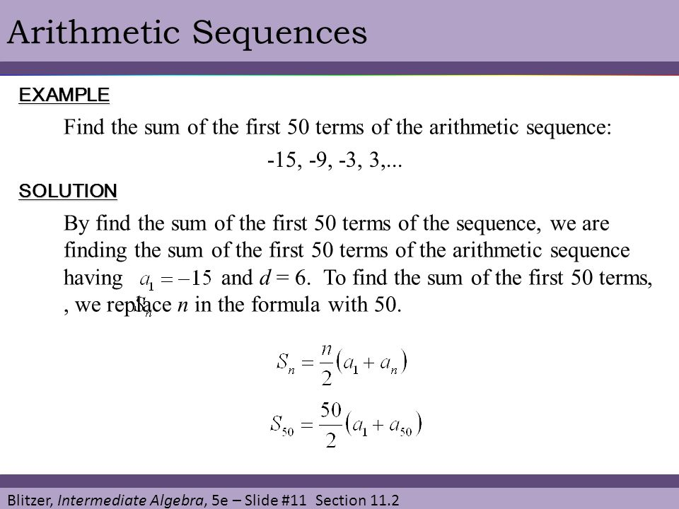 Blitzer, Intermediate Algebra, 5e – Slide #11 Section 11.2 Arithmetic SequencesEXAMPLE SOLUTION Find the sum of the first 50 terms of the arithmetic sequence: By find the sum of the first 50 terms of the sequence, we are finding the sum of the first 50 terms of the arithmetic sequence having and d = 6.