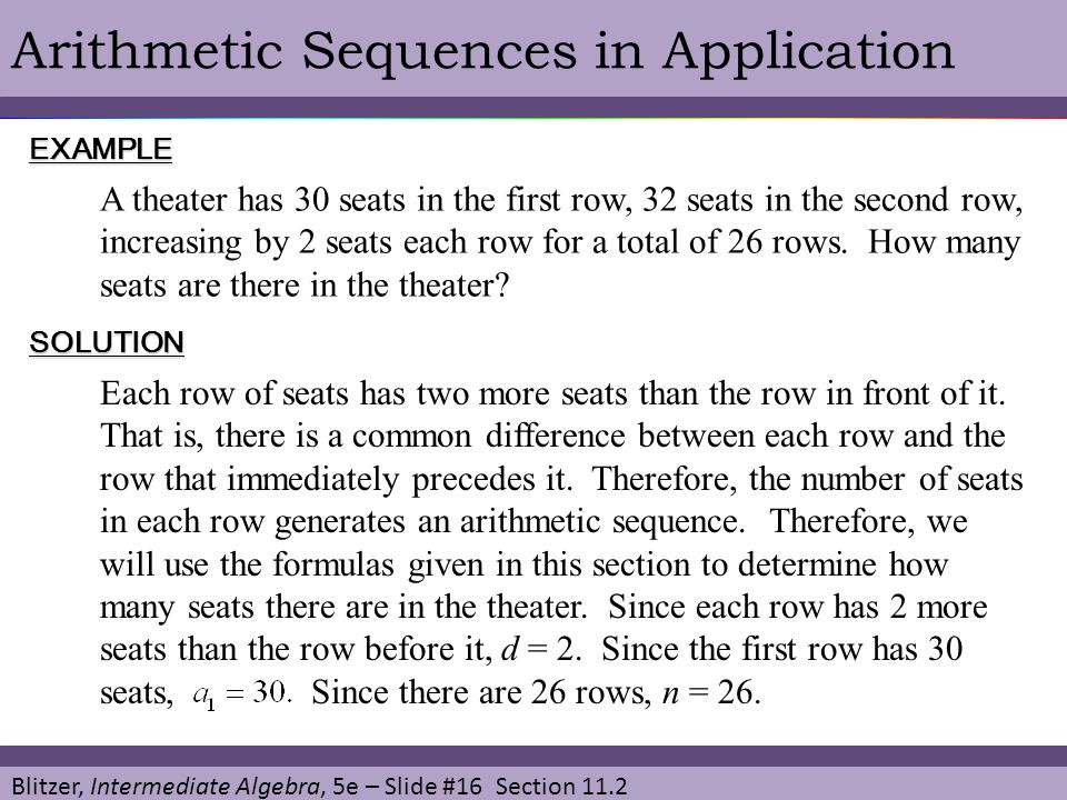 Blitzer, Intermediate Algebra, 5e – Slide #16 Section 11.2 Arithmetic Sequences in ApplicationEXAMPLE SOLUTION A theater has 30 seats in the first row, 32 seats in the second row, increasing by 2 seats each row for a total of 26 rows.