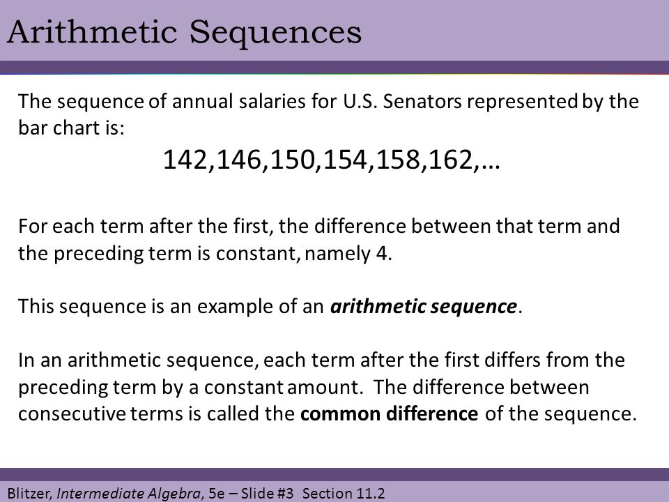 Blitzer, Intermediate Algebra, 5e – Slide #4 Section 11.2 Arithmetic Sequences Definition of an Arithmetic Sequence An arithmetic sequence is a sequence in which each term after the first differs from the preceding term by a constant amount.