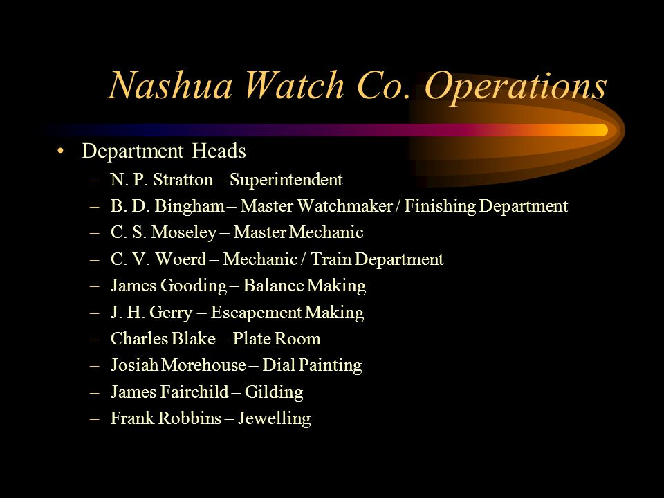 Nashua Watch Co. Operations Department Heads –N. P. Stratton – Superintendent –B. D. Bingham – Master Watchmaker / Finishing Department –C. S. Moseley
