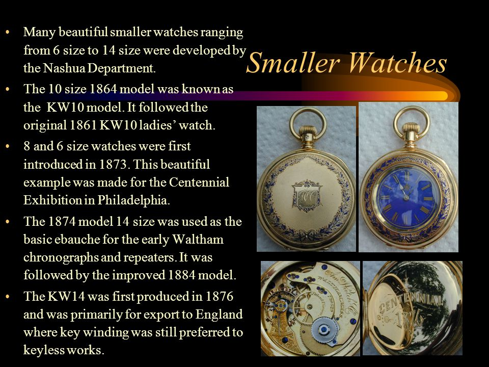 Smaller Watches Many beautiful smaller watches ranging from 6 size to 14 size were developed by the Nashua Department. The 10 size 1864 model was know