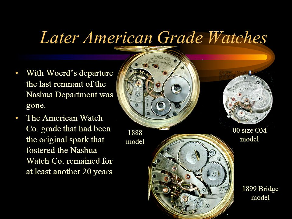Later American Grade Watches With Woerd's departure the last remnant of the Nashua Department was gone. The American Watch Co. grade that had been the