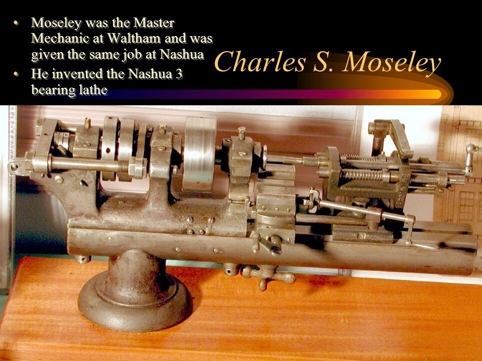 Charles S. Moseley Moseley was the Master Mechanic at Waltham and was given the same job at Nashua He invented the Nashua 3 bearing lathe Moseley was