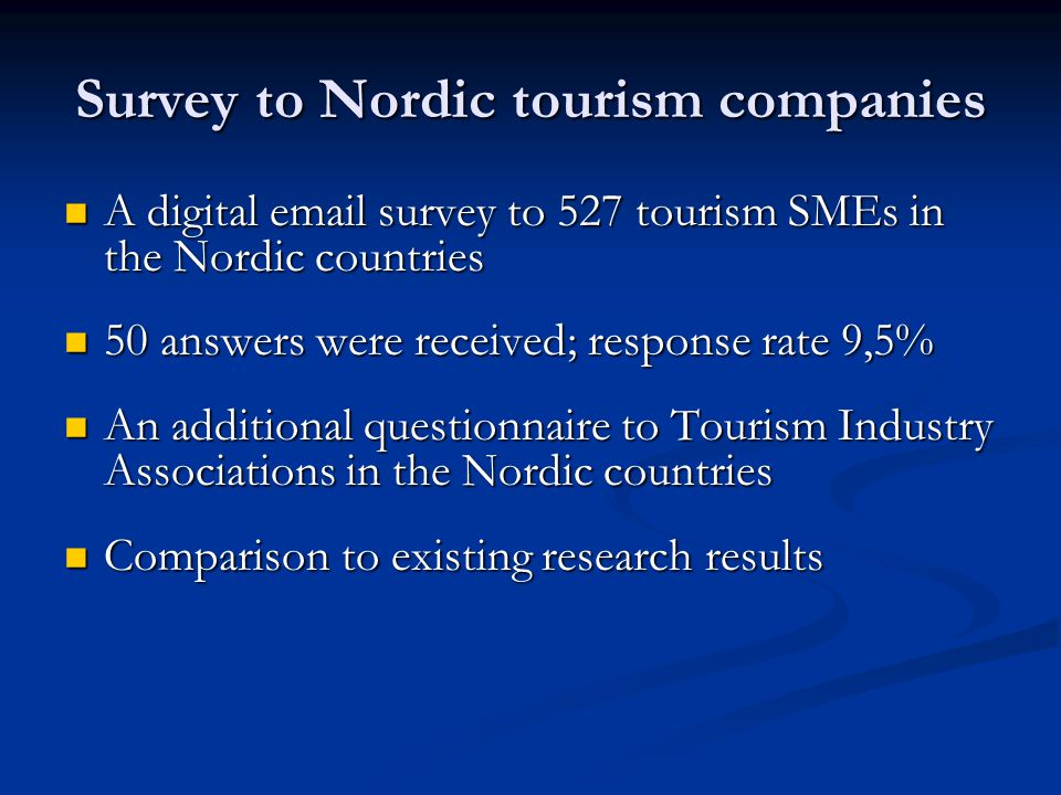 Survey to Nordic tourism companies A digital email survey to 527 tourism SMEs in the Nordic countries A digital email survey to 527 tourism SMEs in the Nordic countries 50 answers were received; response rate 9,5% 50 answers were received; response rate 9,5% An additional questionnaire to Tourism Industry Associations in the Nordic countries An additional questionnaire to Tourism Industry Associations in the Nordic countries Comparison to existing research results Comparison to existing research results