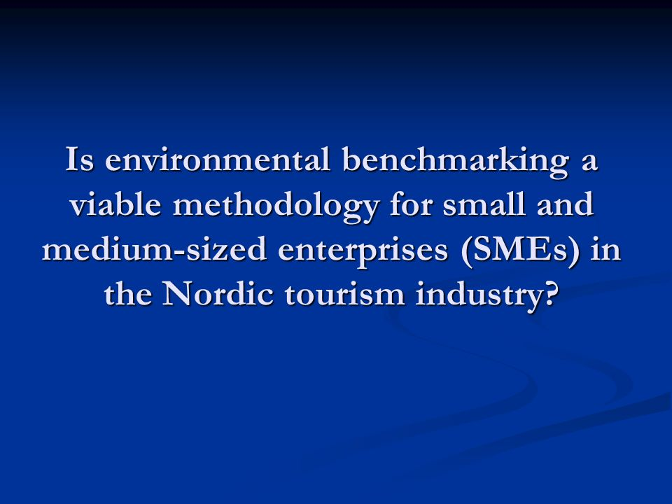 Flow of presentation Benchmarking and environmental benchmarking Benchmarking and environmental benchmarking SME characteristics and needs SME characteristics and needs A survey of Nordic tourism companies A survey of Nordic tourism companies New methodology for evaluating the suitability of environmental management tools for SME's New methodology for evaluating the suitability of environmental management tools for SME's Results from the evaluation of ten tools Results from the evaluation of ten tools Conclusions Conclusions