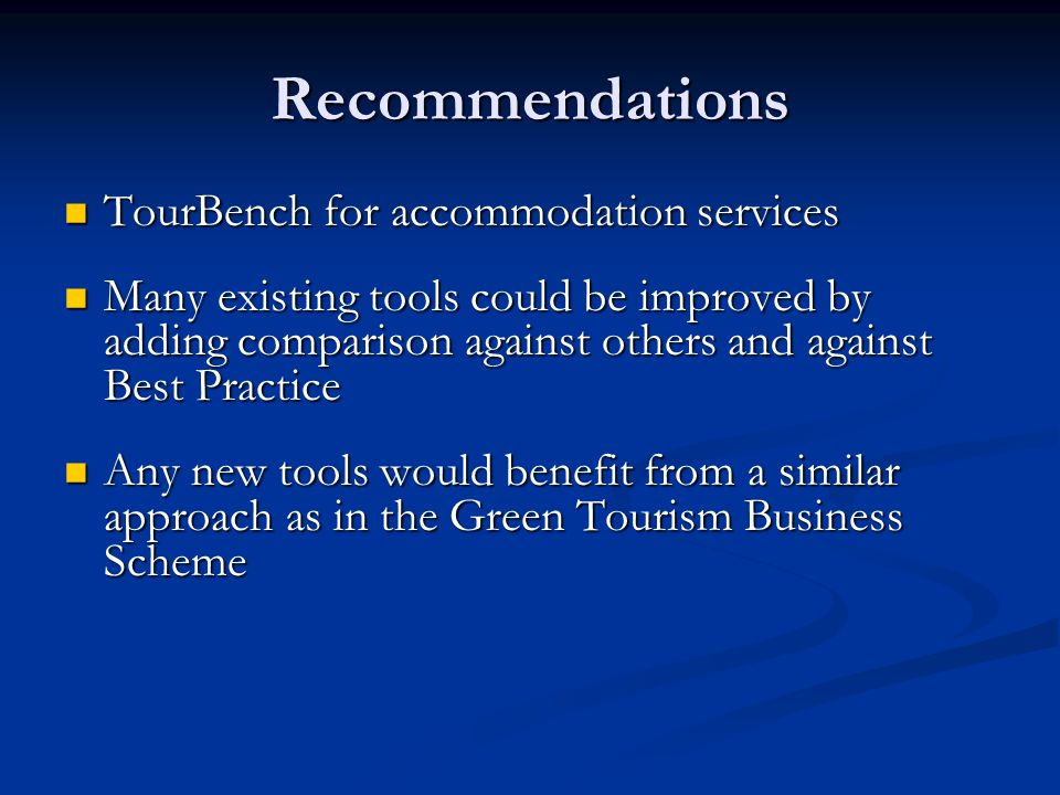 Recommendations TourBench for accommodation services TourBench for accommodation services Many existing tools could be improved by adding comparison against others and against Best Practice Many existing tools could be improved by adding comparison against others and against Best Practice Any new tools would benefit from a similar approach as in the Green Tourism Business Scheme Any new tools would benefit from a similar approach as in the Green Tourism Business Scheme