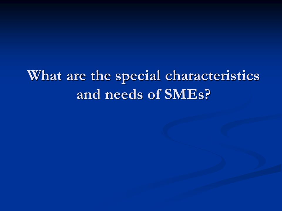 What are the special characteristics and needs of SMEs