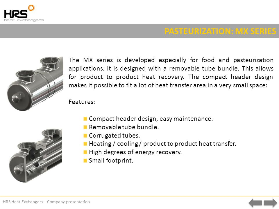 HRS Heat Exchangers – Company presentation PASTEURIZATION: MX SERIES The MX series is developed especially for food and pasteurization applications.