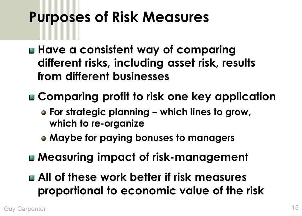 Guy Carpenter 15 Purposes of Risk Measures Have a consistent way of comparing different risks, including asset risk, results from different businesses Comparing profit to risk one key application For strategic planning – which lines to grow, which to re-organize Maybe for paying bonuses to managers Measuring impact of risk-management All of these work better if risk measures proportional to economic value of the risk