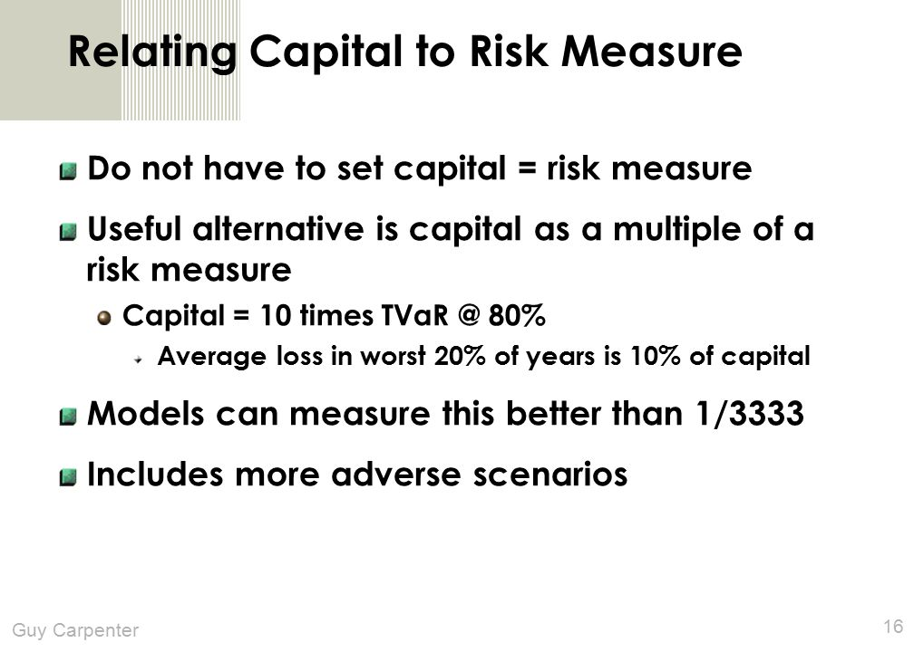 Guy Carpenter 16 Relating Capital to Risk Measure Do not have to set capital = risk measure Useful alternative is capital as a multiple of a risk measure Capital = 10 times TVaR @ 80% Average loss in worst 20% of years is 10% of capital Models can measure this better than 1/3333 Includes more adverse scenarios