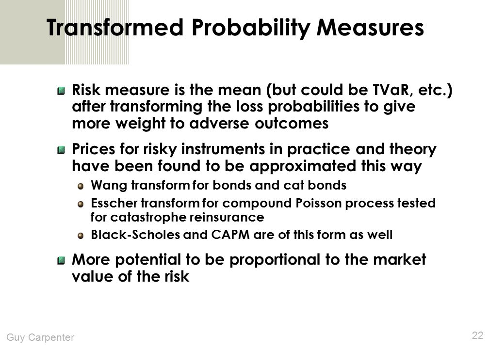 Guy Carpenter 22 Transformed Probability Measures Risk measure is the mean (but could be TVaR, etc.) after transforming the loss probabilities to give more weight to adverse outcomes Prices for risky instruments in practice and theory have been found to be approximated this way Wang transform for bonds and cat bonds Esscher transform for compound Poisson process tested for catastrophe reinsurance Black-Scholes and CAPM are of this form as well More potential to be proportional to the market value of the risk