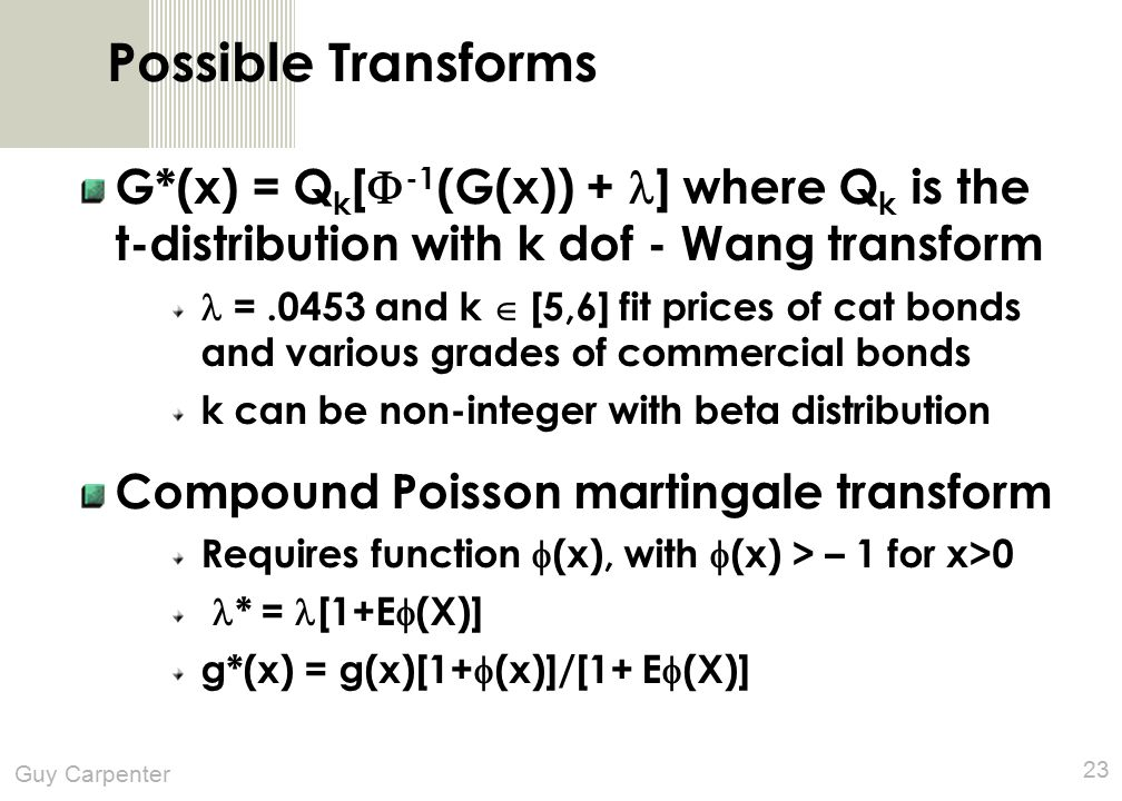 Guy Carpenter 23 Possible Transforms G*(x) = Q k [  -1 (G(x)) + ] where Q k is the t-distribution with k dof - Wang transform =.0453 and k  [5,6] fit prices of cat bonds and various grades of commercial bonds k can be non-integer with beta distribution Compound Poisson martingale transform Requires function  (x), with  (x) > – 1 for x>0 * = [1+E  (X)] g*(x) = g(x)[1+  (x)]/[1+ E  (X)]