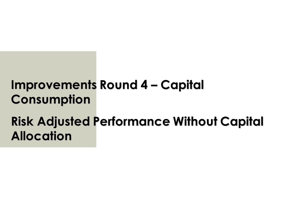 Improvements Round 4 – Capital Consumption Risk Adjusted Performance Without Capital Allocation