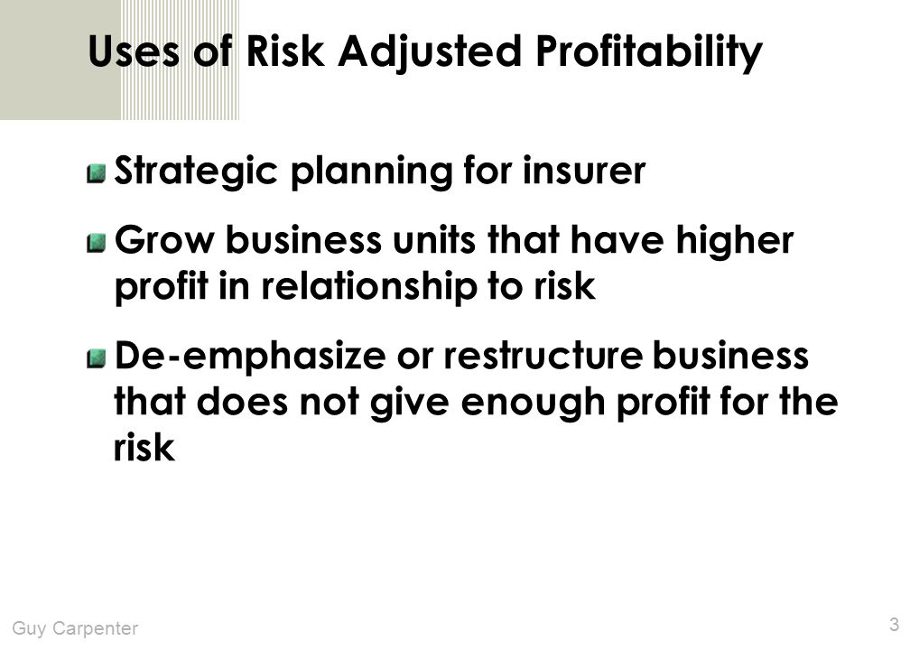 Guy Carpenter 3 Uses of Risk Adjusted Profitability Strategic planning for insurer Grow business units that have higher profit in relationship to risk De-emphasize or restructure business that does not give enough profit for the risk