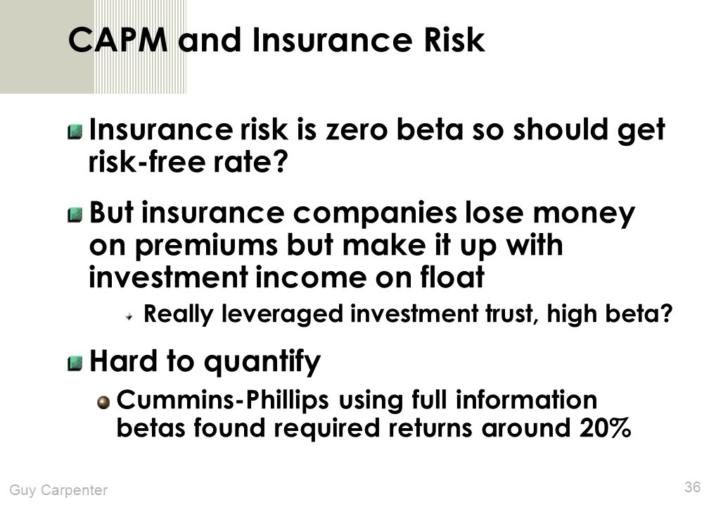Guy Carpenter 36 CAPM and Insurance Risk Insurance risk is zero beta so should get risk-free rate.