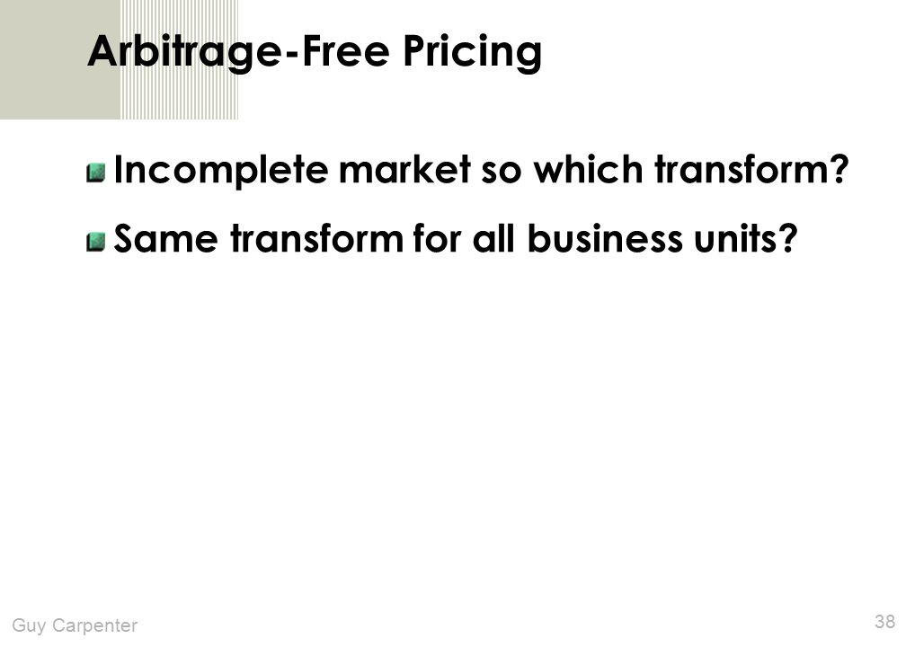 Guy Carpenter 38 Arbitrage-Free Pricing Incomplete market so which transform.