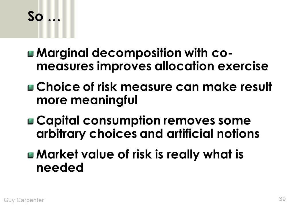 Guy Carpenter 39 So … Marginal decomposition with co- measures improves allocation exercise Choice of risk measure can make result more meaningful Capital consumption removes some arbitrary choices and artificial notions Market value of risk is really what is needed