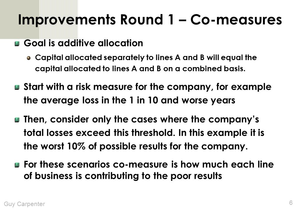 Guy Carpenter 6 Improvements Round 1 – Co-measures Goal is additive allocation Capital allocated separately to lines A and B will equal the capital allocated to lines A and B on a combined basis.